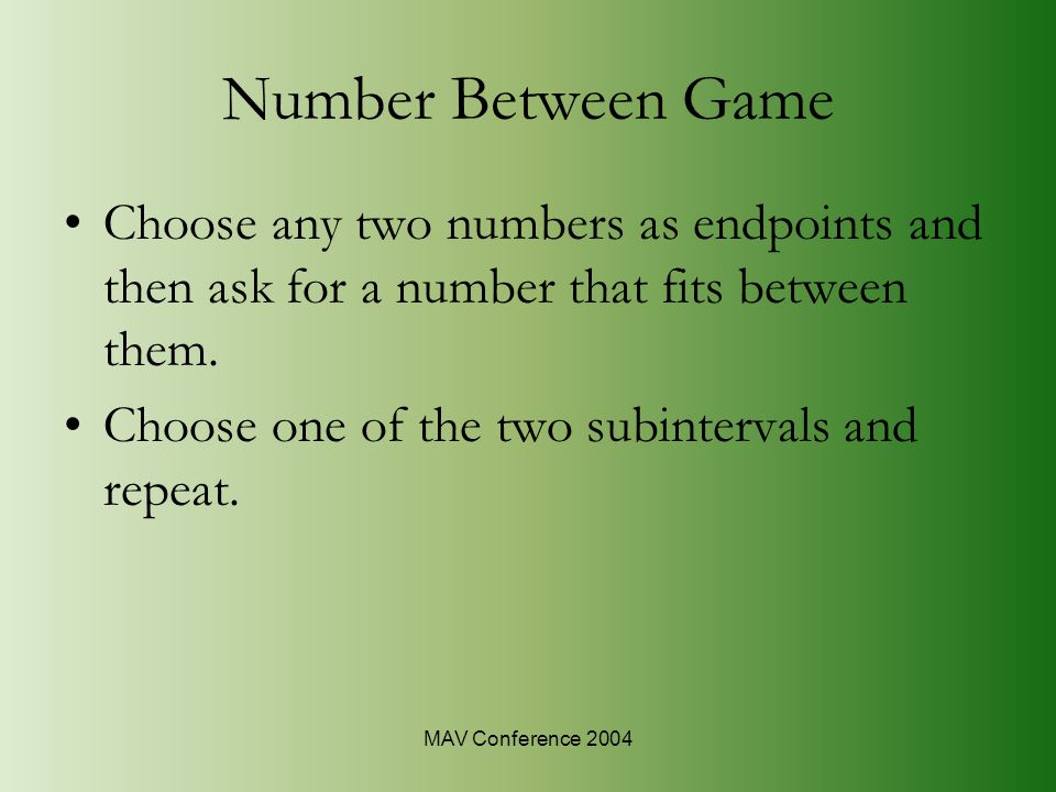 MAV Conference 2004 Number Between Game Choose any two numbers as endpoints and then ask for a number that fits between them.