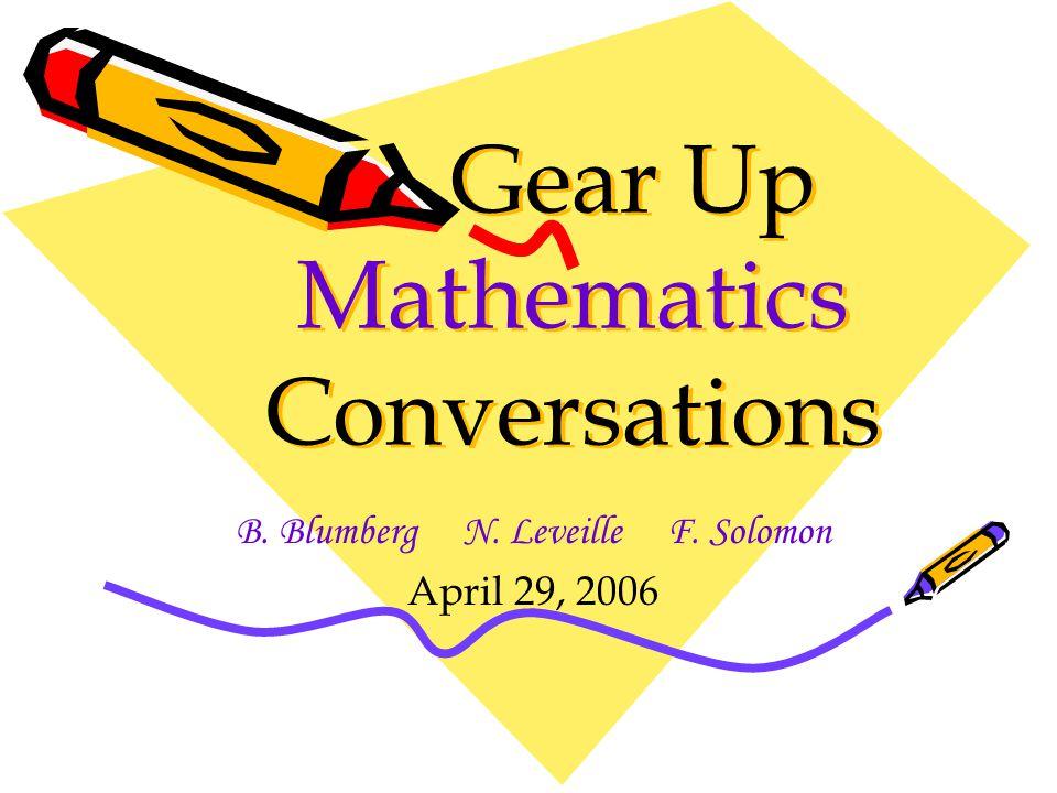 Gear Up Mathematics Conversations B. Blumberg N. Leveille F. Solomon April 29, 2006