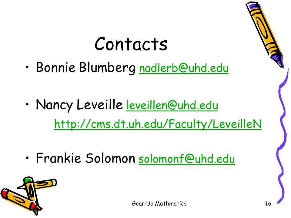 Gear Up Mathmatics16 Contacts Bonnie Blumberg nadlerb@uhd.edu nadlerb@uhd.edu Nancy Leveille leveillen@uhd.edu leveillen@uhd.edu http://cms.dt.uh.edu/Faculty/LeveilleN Frankie Solomon solomonf@uhd.edu solomonf@uhd.edu