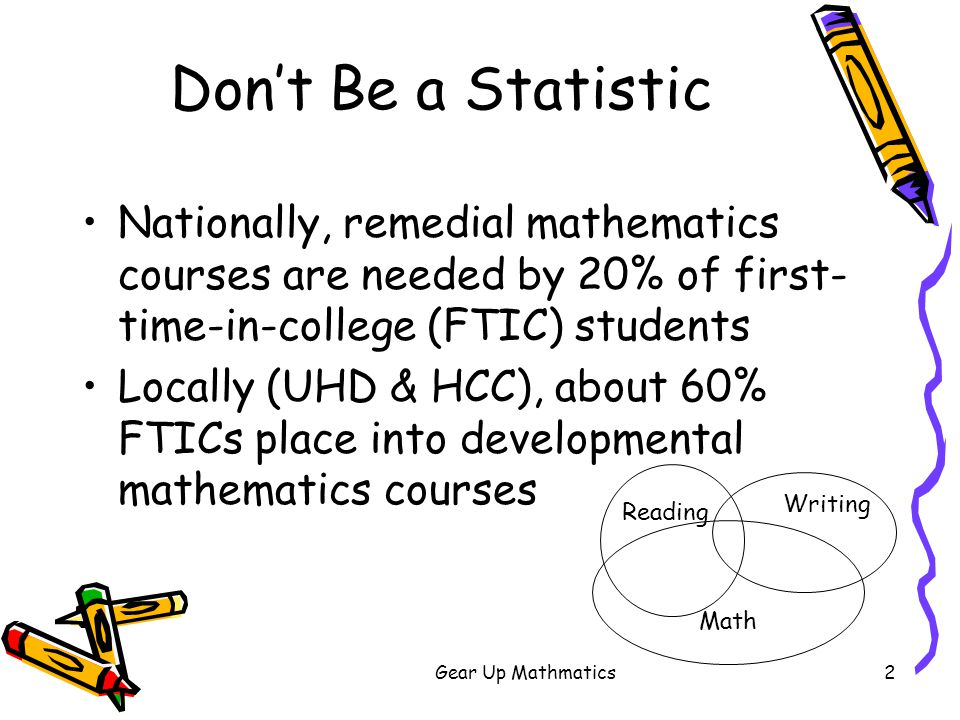 Gear Up Mathmatics3 Don't Be a Statistic UHD developmental courses –Beginning algebra (429/907*=47%) –Intermediate algebra (524/907=58%) College Algebra or equivalent –Required for all degrees –Prerequisite for college level mathematics and science *FTIC cohort 2000-2003