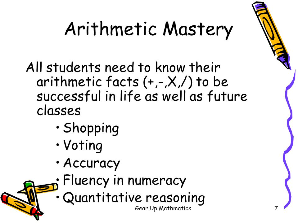 Gear Up Mathmatics8 Arithmetic Mastery All students need to be able to calculate with facility to maximize their future potential Tools to think with Confidence to explore Mathematics knowledge correlates with economic success