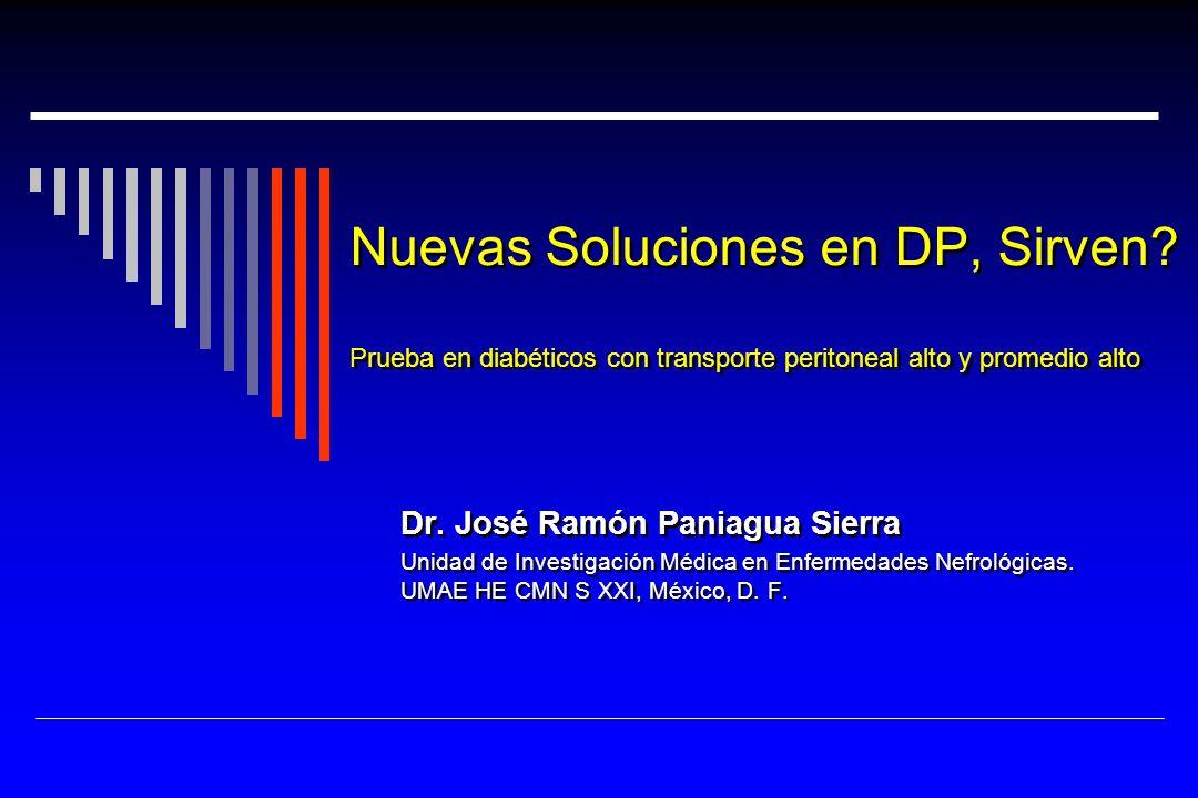 Nuevas Soluciones en DP, Sirven? Prueba en diabéticos con transporte peritoneal alto y promedio alto Dr. José Ramón Paniagua Sierra Unidad de Investig