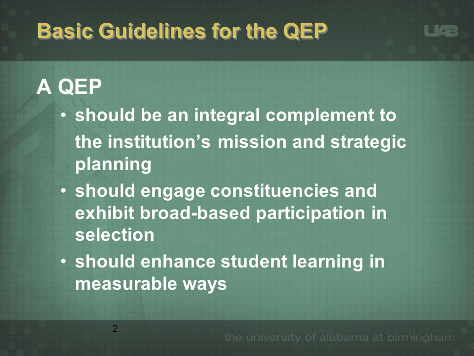 2 Basic Guidelines for the QEP A QEP should be an integral complement to the institution's mission and strategic planning should engage constituencies and exhibit broad-based participation in selection should enhance student learning in measurable ways