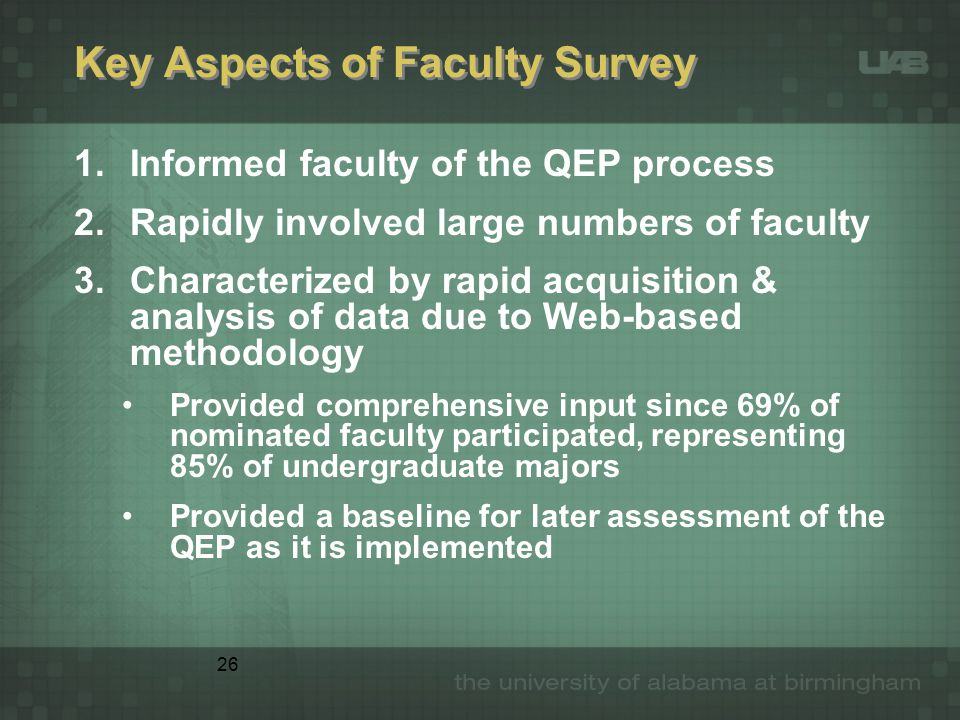 26 Key Aspects of Faculty Survey 1.Informed faculty of the QEP process 2.Rapidly involved large numbers of faculty 3.Characterized by rapid acquisition & analysis of data due to Web-based methodology Provided comprehensive input since 69% of nominated faculty participated, representing 85% of undergraduate majors Provided a baseline for later assessment of the QEP as it is implemented