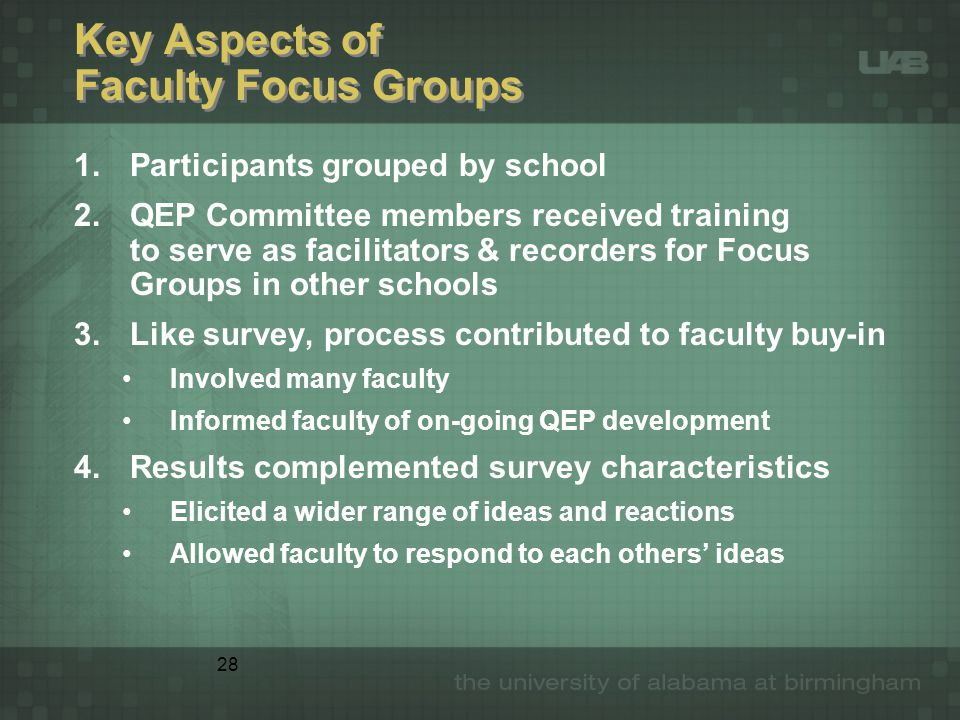 28 Key Aspects of Faculty Focus Groups 1.Participants grouped by school 2.QEP Committee members received training to serve as facilitators & recorders for Focus Groups in other schools 3.Like survey, process contributed to faculty buy-in Involved many faculty Informed faculty of on-going QEP development 4.Results complemented survey characteristics Elicited a wider range of ideas and reactions Allowed faculty to respond to each others' ideas