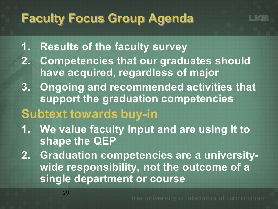 29 Faculty Focus Group Agenda 1.Results of the faculty survey 2.Competencies that our graduates should have acquired, regardless of major 3.Ongoing and recommended activities that support the graduation competencies Subtext towards buy-in 1.We value faculty input and are using it to shape the QEP 2.Graduation competencies are a university- wide responsibility, not the outcome of a single department or course