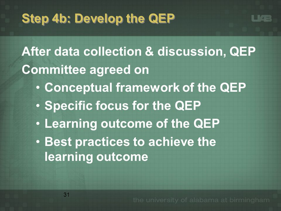 31 Step 4b: Develop the QEP After data collection & discussion, QEP Committee agreed on Conceptual framework of the QEP Specific focus for the QEP Learning outcome of the QEP Best practices to achieve the learning outcome
