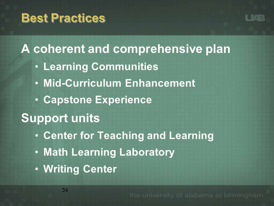 34 Best Practices A coherent and comprehensive plan Learning Communities Mid-Curriculum Enhancement Capstone Experience Support units Center for Teach