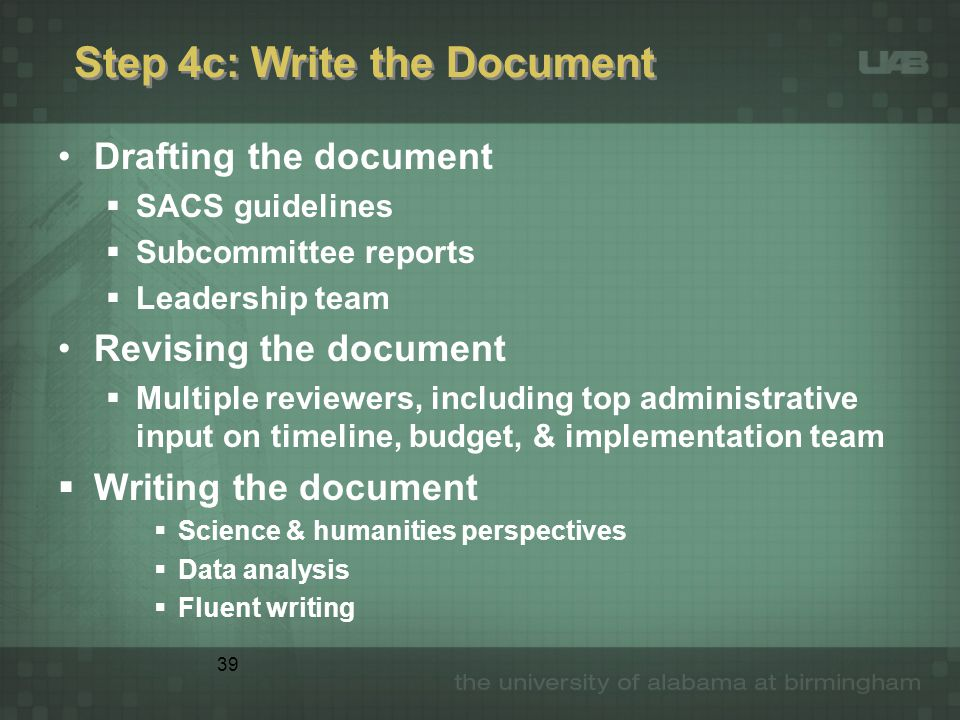 39 Step 4c: Write the Document Drafting the document  SACS guidelines  Subcommittee reports  Leadership team Revising the document  Multiple reviewers, including top administrative input on timeline, budget, & implementation team  Writing the document  Science & humanities perspectives  Data analysis  Fluent writing