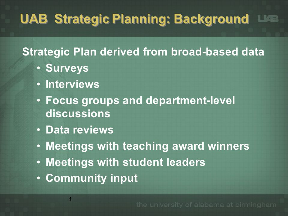 5 UAB Strategic Plan Five goals of Strategic Plan focus on: Undergraduate Education Graduate and Professional Education Research and Scholarship Service to Community and State Community and Financial Support