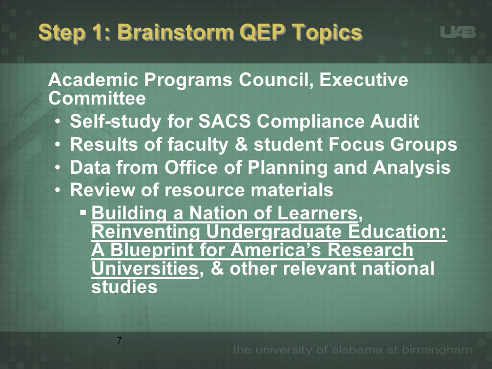7 Step 1: Brainstorm QEP Topics Academic Programs Council, Executive Committee Self-study for SACS Compliance Audit Results of faculty & student Focus
