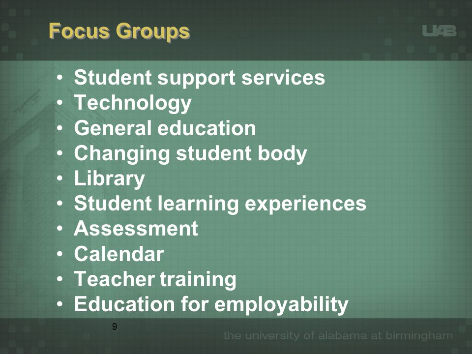 9 Focus Groups Student support services Technology General education Changing student body Library Student learning experiences Assessment Calendar Teacher training Education for employability