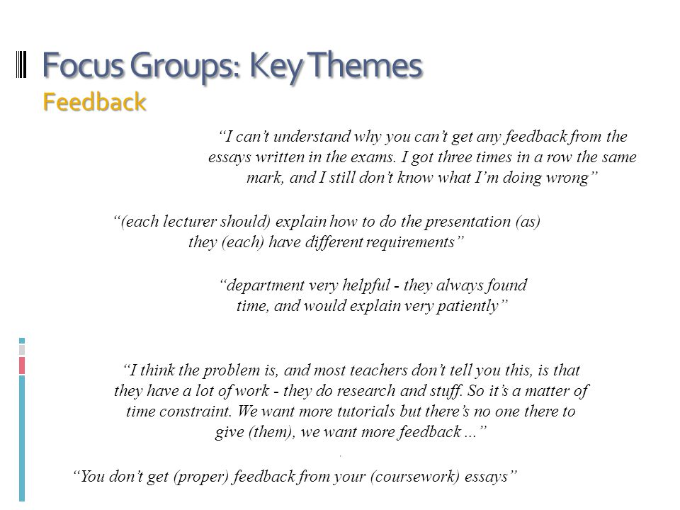 """Focus Groups: Key Themes Feedback """"I can't understand why you can't get any feedback from the essays written in the exams. I got three times in a row"""