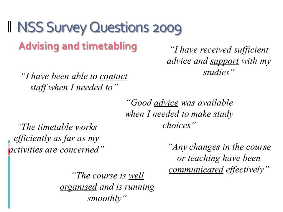 NSS Survey Questions 2009 Advising and timetabling I have received sufficient advice and support with my studies I have been able to contact staff when I needed to Good advice was available when I needed to make study choices The timetable works efficiently as far as my activities are concerned Any changes in the course or teaching have been communicated effectively The course is well organised and is running smoothly