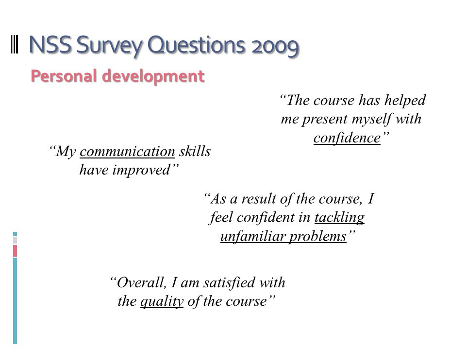 NSS Survey Questions 2009 Personal development The course has helped me present myself with confidence My communication skills have improved As a result of the course, I feel confident in tackling unfamiliar problems Overall, I am satisfied with the quality of the course