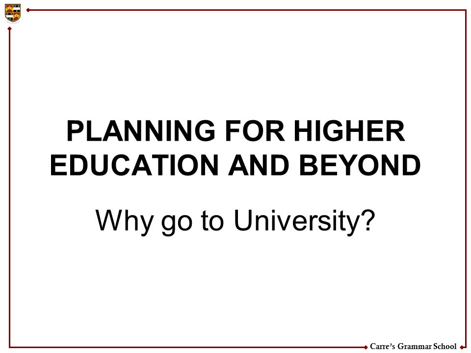 Carre's Grammar School PLANNING FOR HIGHER EDUCATION AND BEYOND Why go to University?