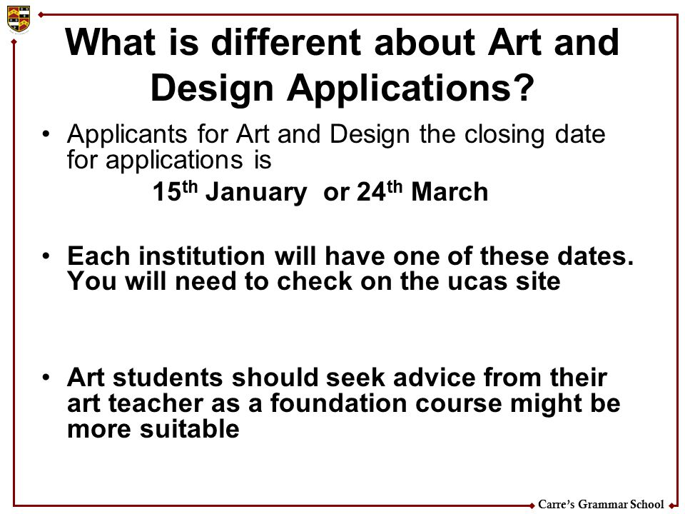Carre's Grammar School What is different about Art and Design Applications? Applicants for Art and Design the closing date for applications is 15 th J