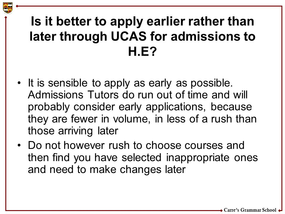 Carre's Grammar School Is it better to apply earlier rather than later through UCAS for admissions to H.E? It is sensible to apply as early as possibl