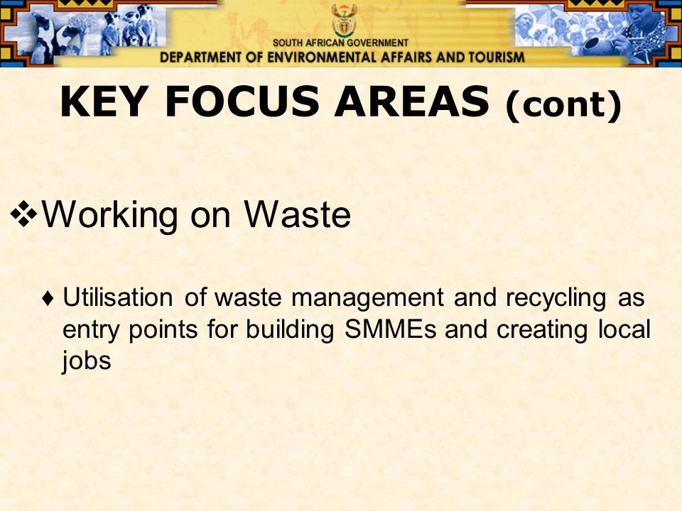 KEY FOCUS AREAS (cont)  Working on Waste ♦Utilisation of waste management and recycling as entry points for building SMMEs and creating local jobs