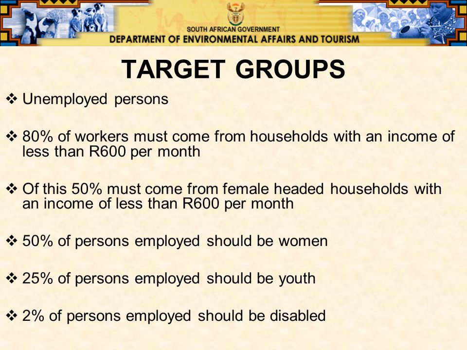 TARGET GROUPS  Unemployed persons  80% of workers must come from households with an income of less than R600 per month  Of this 50% must come from female headed households with an income of less than R600 per month  50% of persons employed should be women  25% of persons employed should be youth  2% of persons employed should be disabled