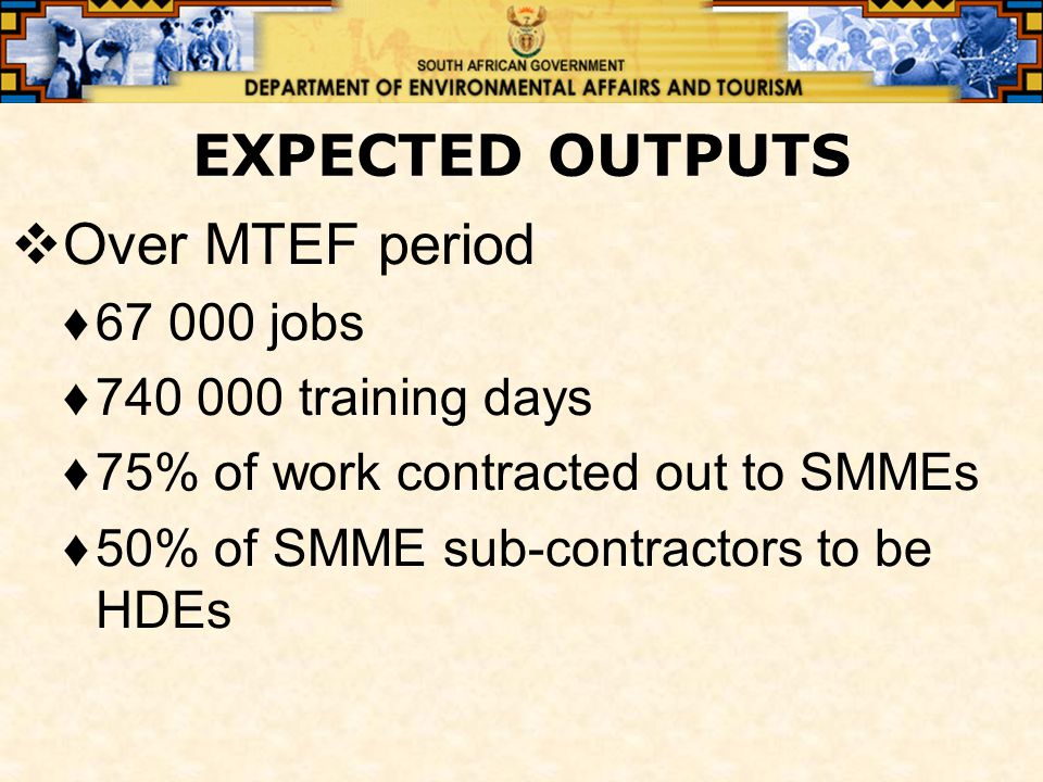 EXPECTED OUTPUTS  Over MTEF period ♦67 000 jobs ♦740 000 training days ♦75% of work contracted out to SMMEs ♦50% of SMME sub-contractors to be HDEs