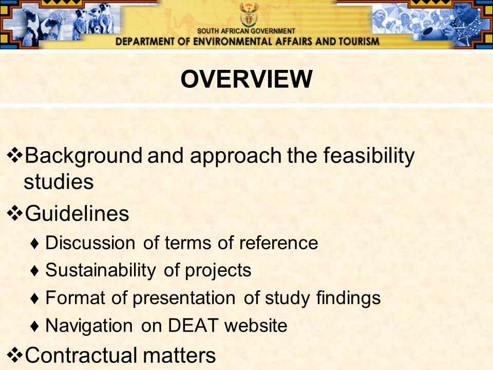 OVERVIEW  Background and approach the feasibility studies  Guidelines ♦Discussion of terms of reference ♦Sustainability of projects ♦Format of presentation of study findings ♦Navigation on DEAT website  Contractual matters