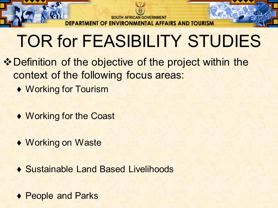 TOR for FEASIBILITY STUDIES  Definition of the objective of the project within the context of the following focus areas: ♦Working for Tourism ♦Working for the Coast ♦Working on Waste ♦Sustainable Land Based Livelihoods ♦People and Parks