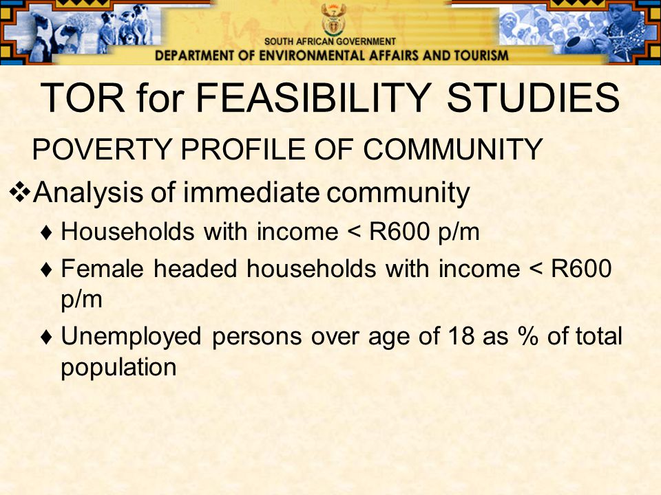 TOR for FEASIBILITY STUDIES POVERTY PROFILE OF COMMUNITY  Analysis of immediate community ♦Households with income < R600 p/m ♦Female headed households with income < R600 p/m ♦Unemployed persons over age of 18 as % of total population