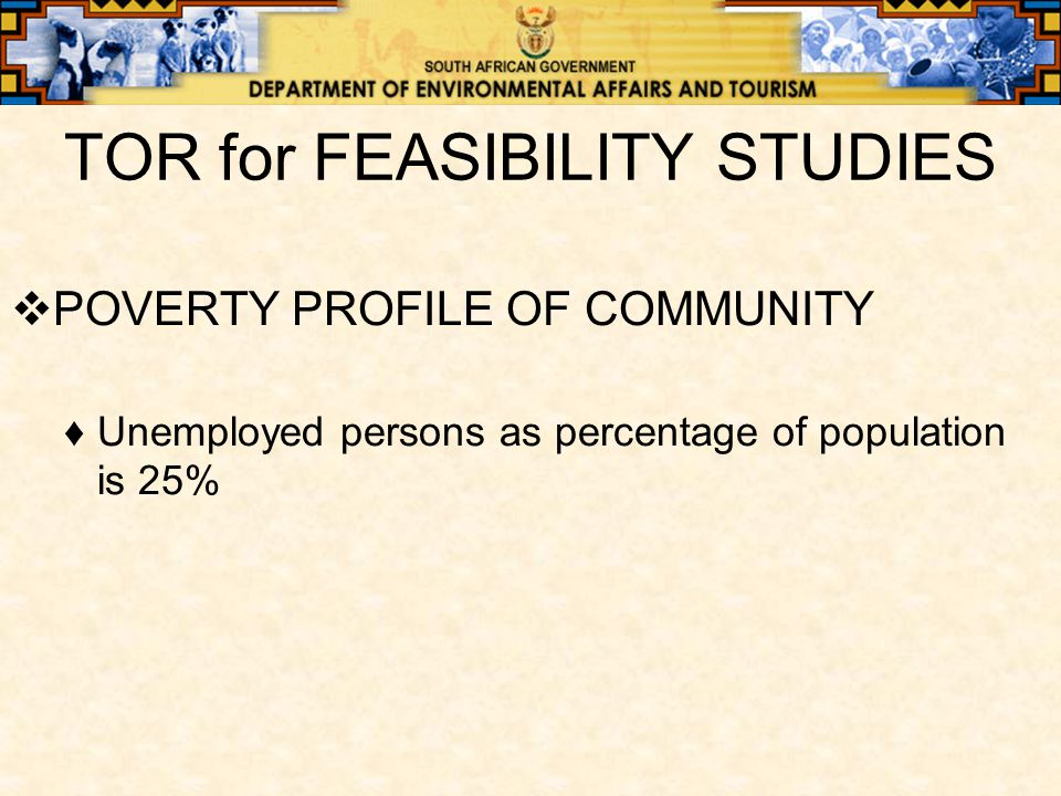 TOR for FEASIBILITY STUDIES  POVERTY PROFILE OF COMMUNITY ♦Unemployed persons as percentage of population is 25%
