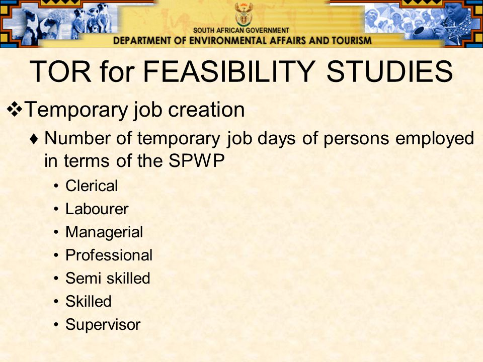 TOR for FEASIBILITY STUDIES  Temporary job creation ♦Number of temporary job days of persons employed in terms of the SPWP Clerical Labourer Managerial Professional Semi skilled Skilled Supervisor