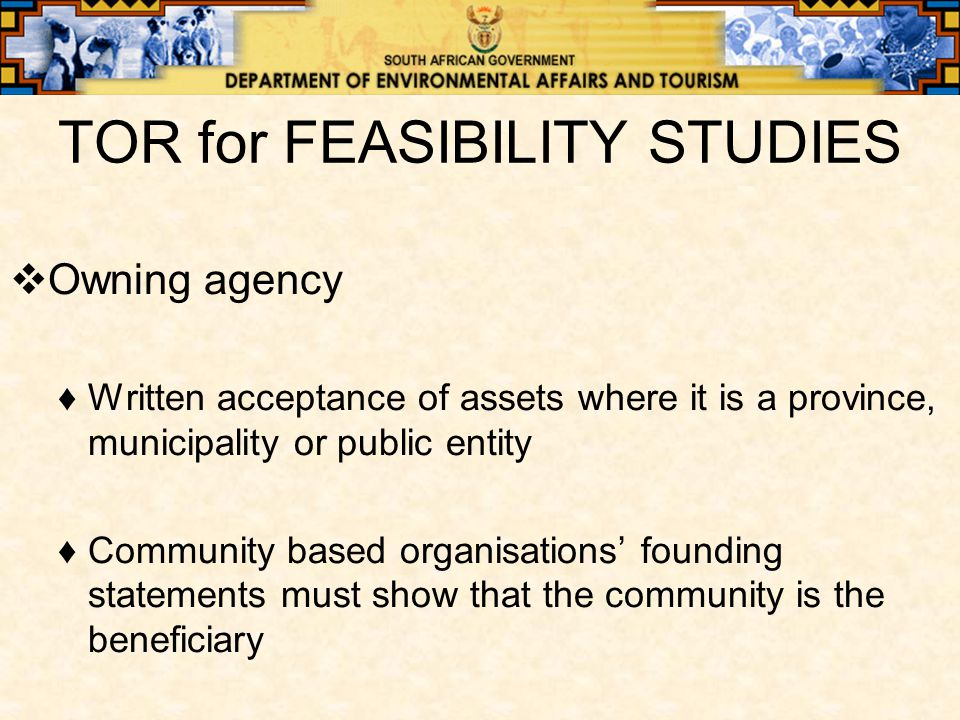 TOR for FEASIBILITY STUDIES  Owning agency ♦Written acceptance of assets where it is a province, municipality or public entity ♦Community based organisations' founding statements must show that the community is the beneficiary