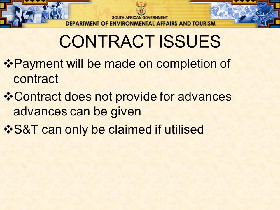 CONTRACT ISSUES  Payment will be made on completion of contract  Contract does not provide for advances advances can be given  S&T can only be claimed if utilised
