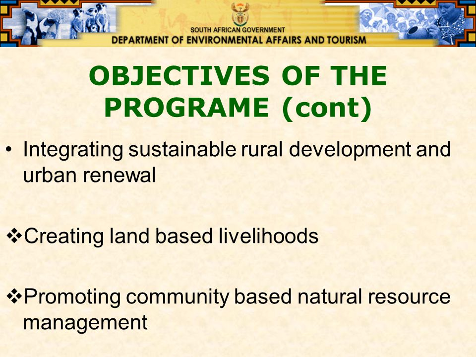 OBJECTIVES OF THE PROGRAME (cont) Integrating sustainable rural development and urban renewal  Creating land based livelihoods  Promoting community based natural resource management