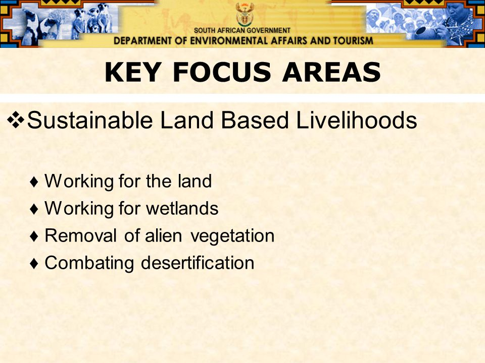 KEY FOCUS AREAS  Sustainable Land Based Livelihoods ♦Working for the land ♦Working for wetlands ♦Removal of alien vegetation ♦Combating desertification