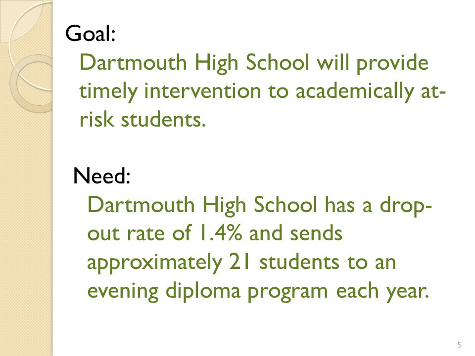 Need: Dartmouth High School has a drop- out rate of 1.4% and sends approximately 21 students to an evening diploma program each year.