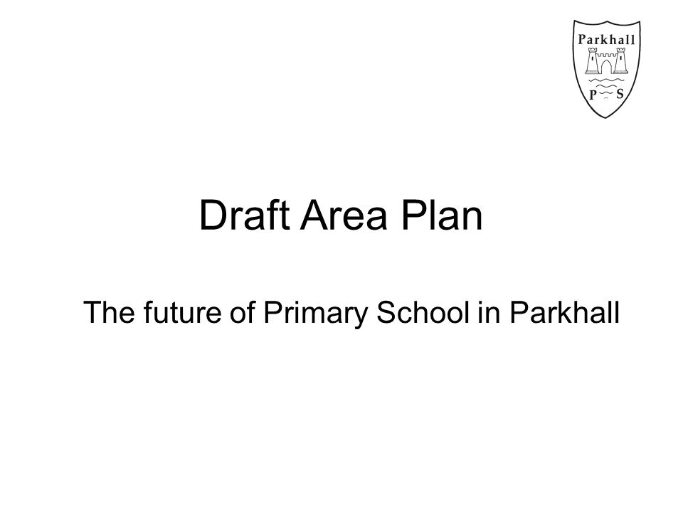 Draft Area Plan The future of Primary School in Parkhall