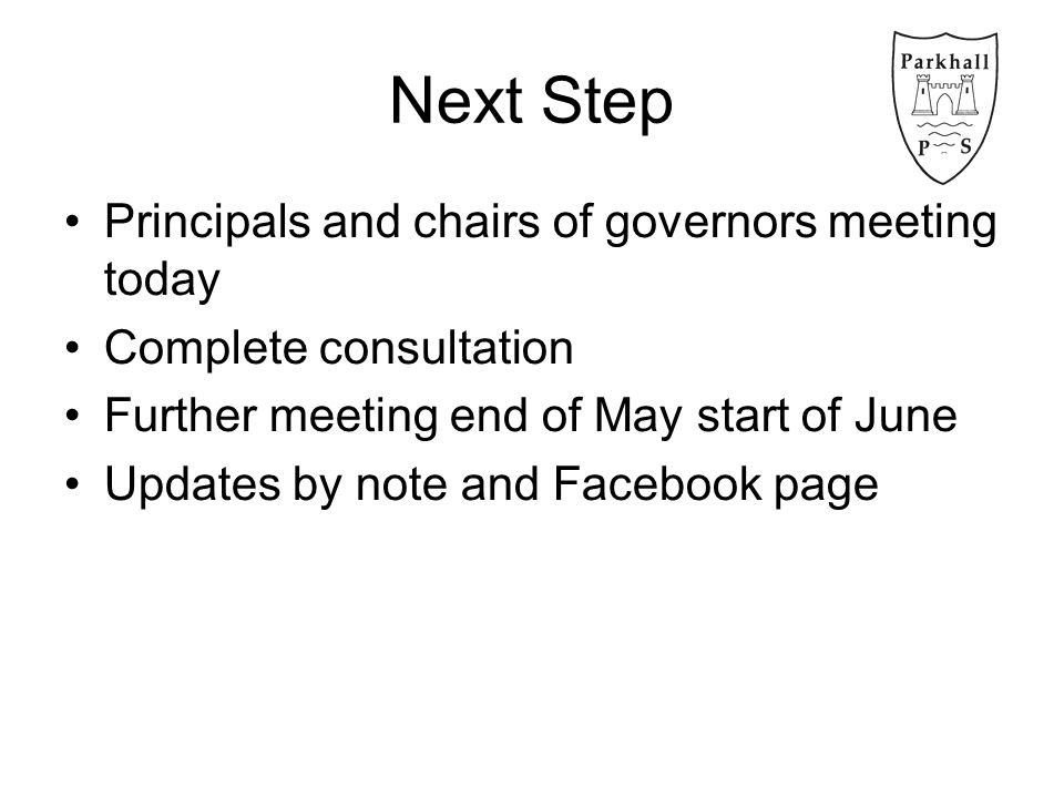 Next Step Principals and chairs of governors meeting today Complete consultation Further meeting end of May start of June Updates by note and Facebook page