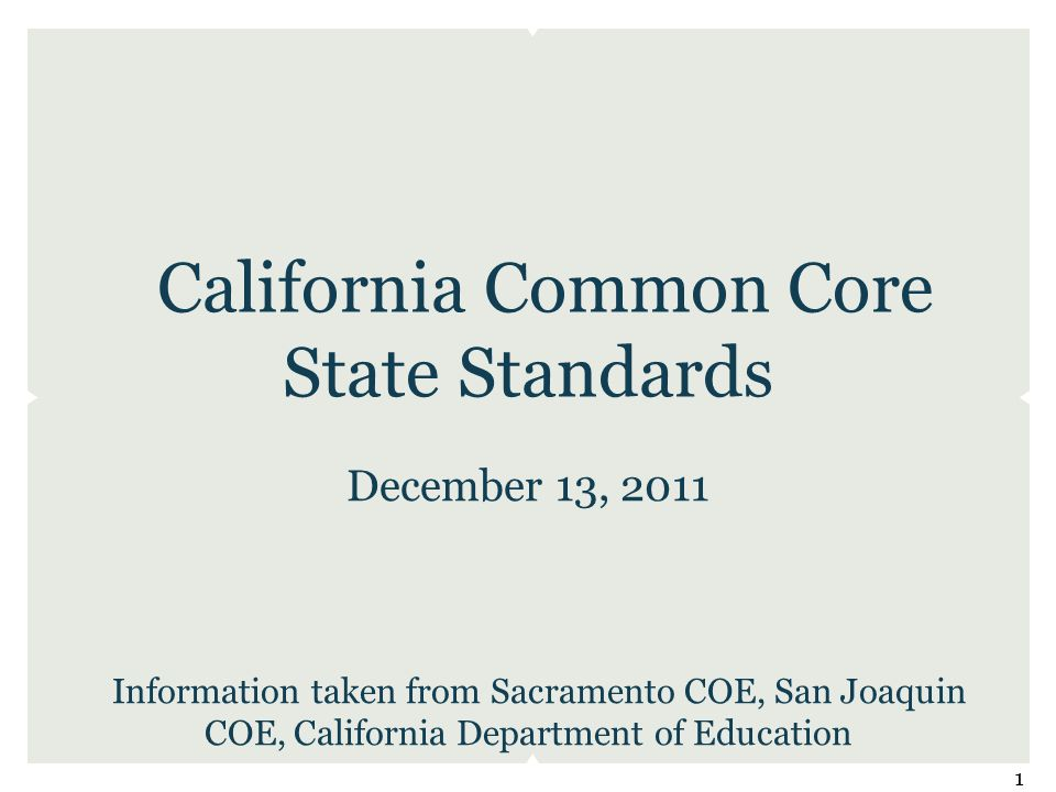 California Common Core State Standards December 13, 2011 Information taken from Sacramento COE, San Joaquin COE, California Department of Education 1