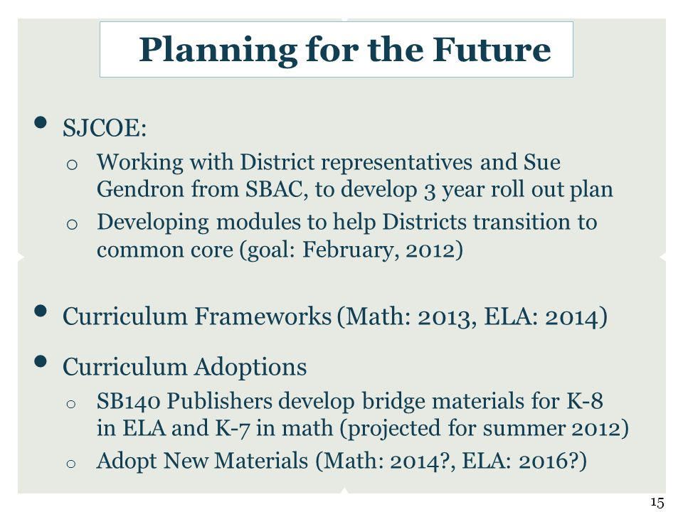 SJCOE: o Working with District representatives and Sue Gendron from SBAC, to develop 3 year roll out plan o Developing modules to help Districts transition to common core (goal: February, 2012) Curriculum Frameworks (Math: 2013, ELA: 2014) Curriculum Adoptions o SB140 Publishers develop bridge materials for K-8 in ELA and K-7 in math (projected for summer 2012) o Adopt New Materials (Math: 2014?, ELA: 2016?) Planning for the Future 15
