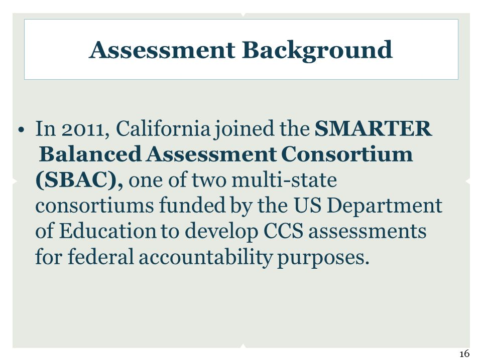 Assessment Background In 2011, California joined the SMARTER Balanced Assessment Consortium (SBAC), one of two multi-state consortiums funded by the US Department of Education to develop CCS assessments for federal accountability purposes.