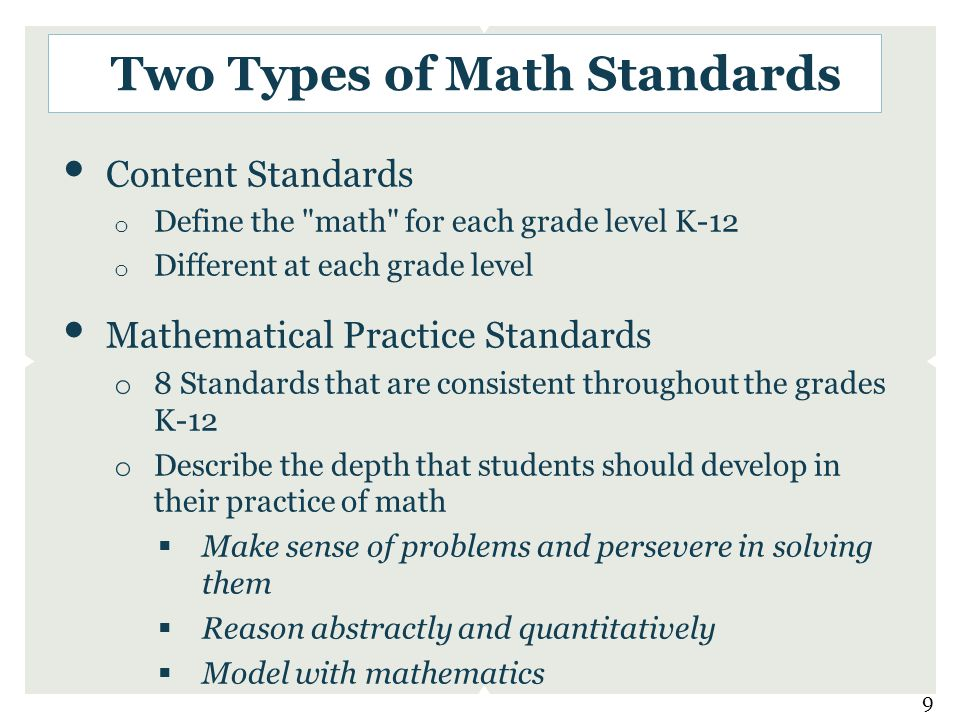 Content Standards o Define the math for each grade level K-12 o Different at each grade level Mathematical Practice Standards o 8 Standards that are consistent throughout the grades K-12 o Describe the depth that students should develop in their practice of math  Make sense of problems and persevere in solving them  Reason abstractly and quantitatively  Model with mathematics Two Types of Math Standards 9
