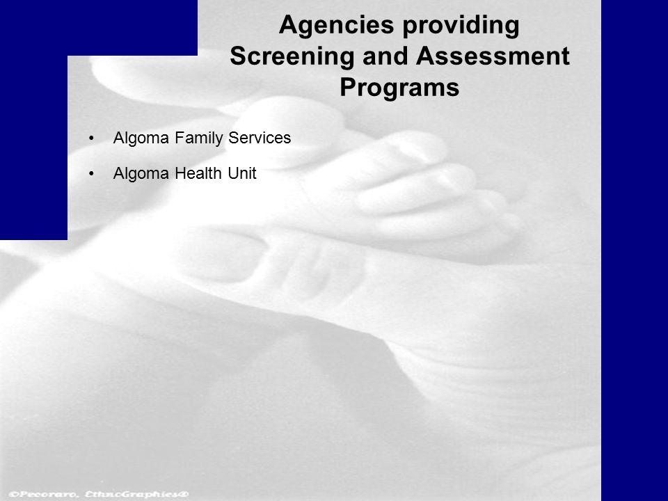 Agencies providing Screening and Assessment Programs Algoma Family Services Algoma Health Unit