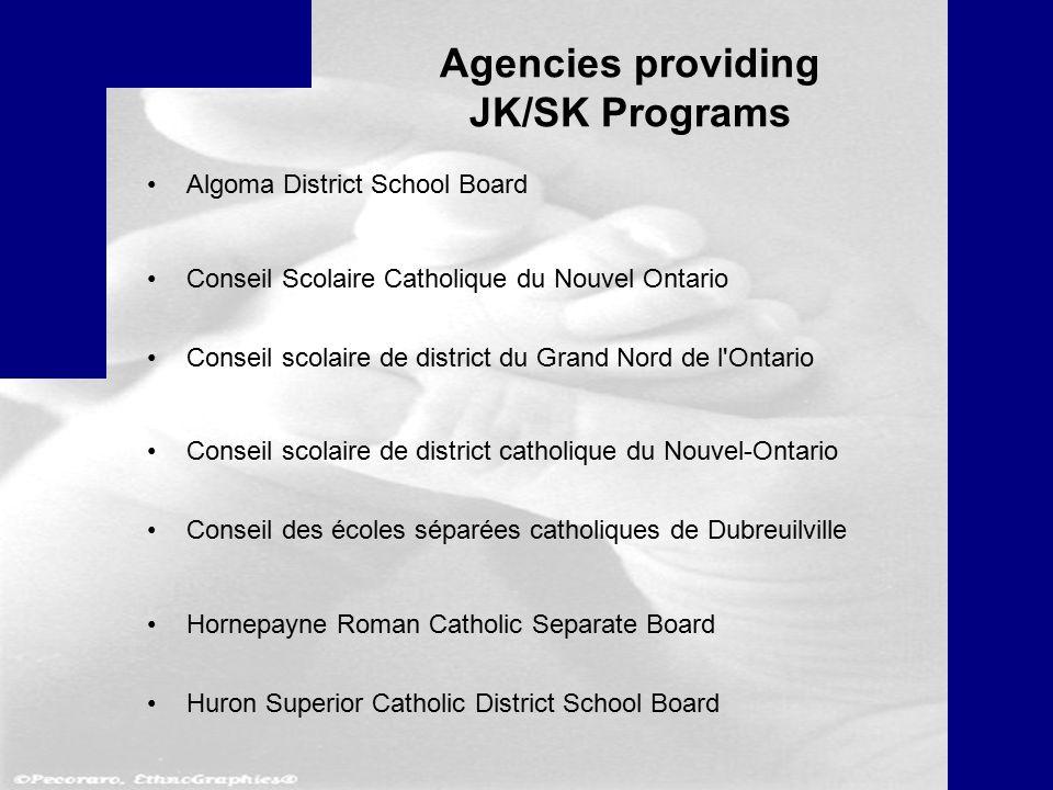 Agencies providing JK/SK Programs Algoma District School Board Conseil Scolaire Catholique du Nouvel Ontario Conseil scolaire de district du Grand Nord de l Ontario Conseil scolaire de district catholique du Nouvel-Ontario Conseil des écoles séparées catholiques de Dubreuilville Hornepayne Roman Catholic Separate Board Huron Superior Catholic District School Board