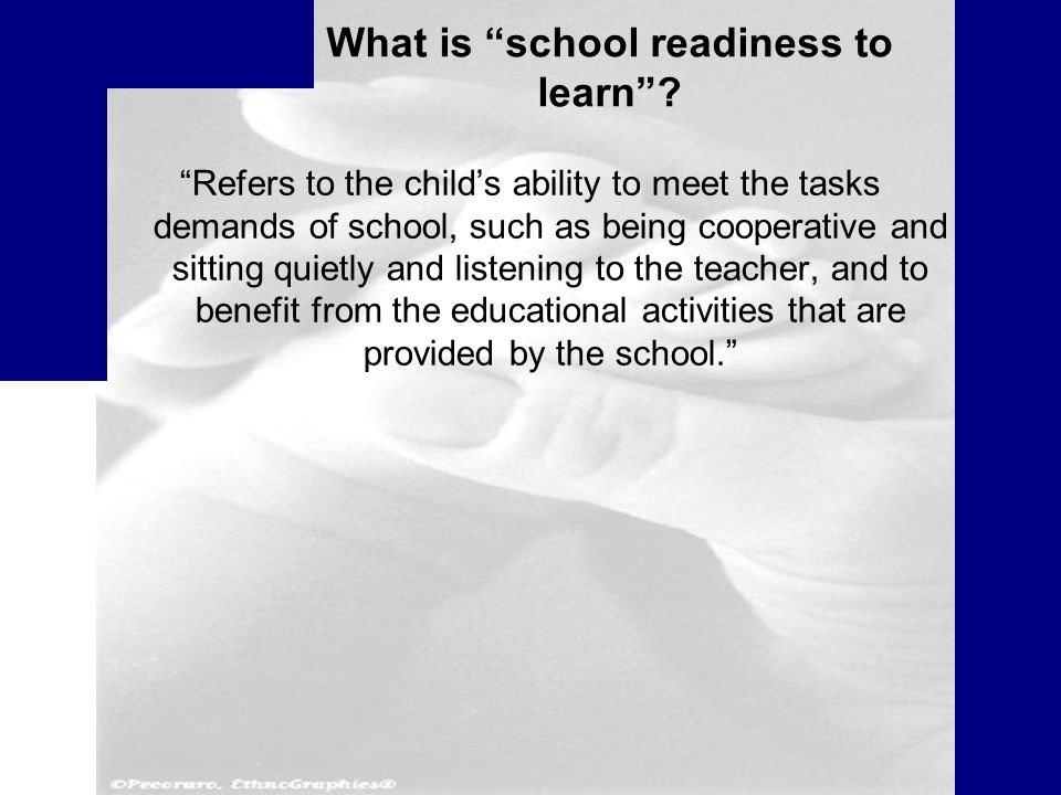 Refers to the child's ability to meet the tasks demands of school, such as being cooperative and sitting quietly and listening to the teacher, and to benefit from the educational activities that are provided by the school. What is school readiness to learn ?