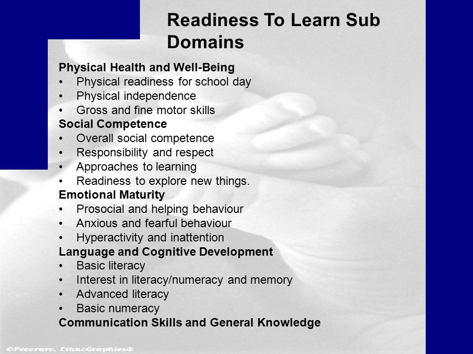 Readiness To Learn Sub Domains Physical Health and Well-Being Physical readiness for school day Physical independence Gross and fine motor skills Social Competence Overall social competence Responsibility and respect Approaches to learning Readiness to explore new things.