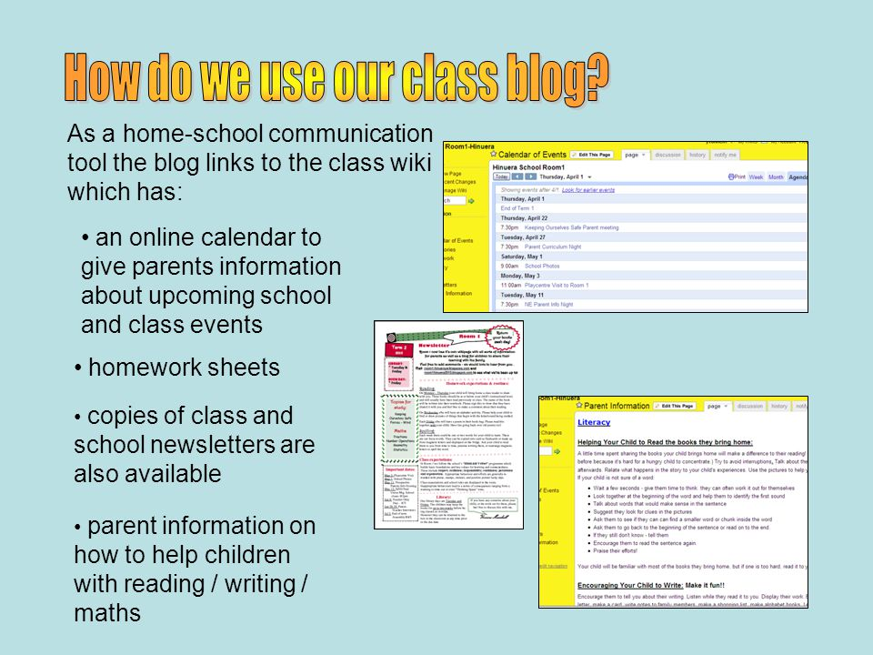 an online calendar to give parents information about upcoming school and class events homework sheets copies of class and school newsletters are also available parent information on how to help children with reading / writing / maths As a home-school communication tool the blog links to the class wiki which has: