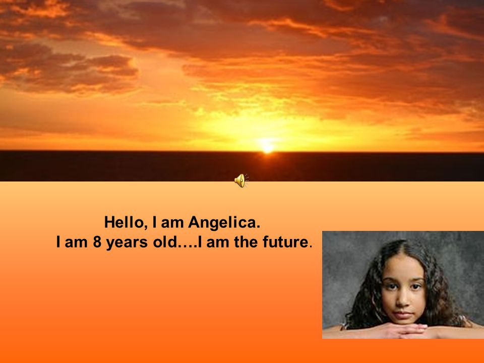 Hello, I am Angelica. I am 8 years old….I am the future.