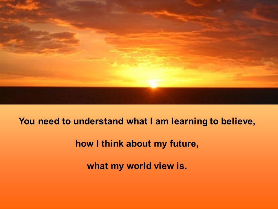 You need to understand what I am learning to believe, how I think about my future, what my world view is.