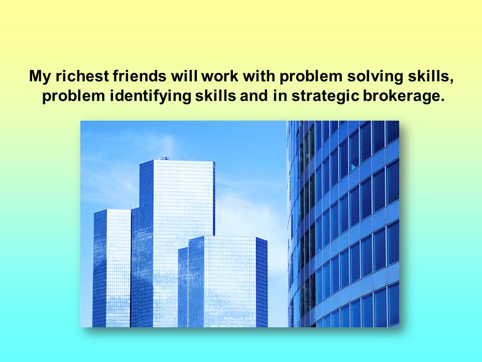 My richest friends will work with problem solving skills, problem identifying skills and in strategic brokerage.