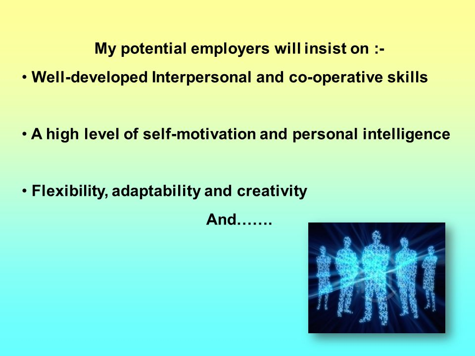My potential employers will insist on :- Well-developed Interpersonal and co-operative skills A high level of self-motivation and personal intelligence Flexibility, adaptability and creativity And…….